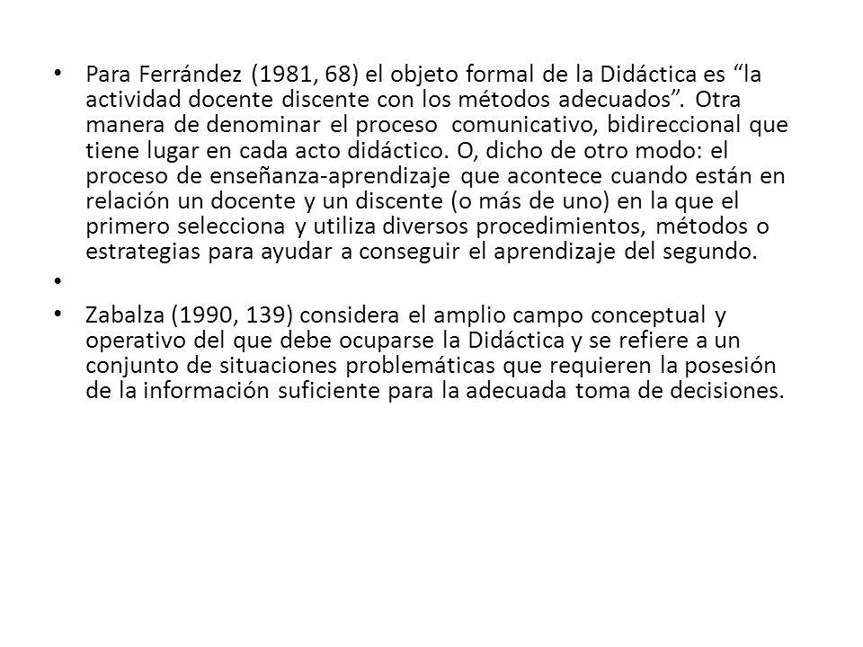 Para Ferrández (1981, 68) el objeto formal de la Didáctica es la actividad docente discente con los métodos adecuados. Otra manera de denominar el pro