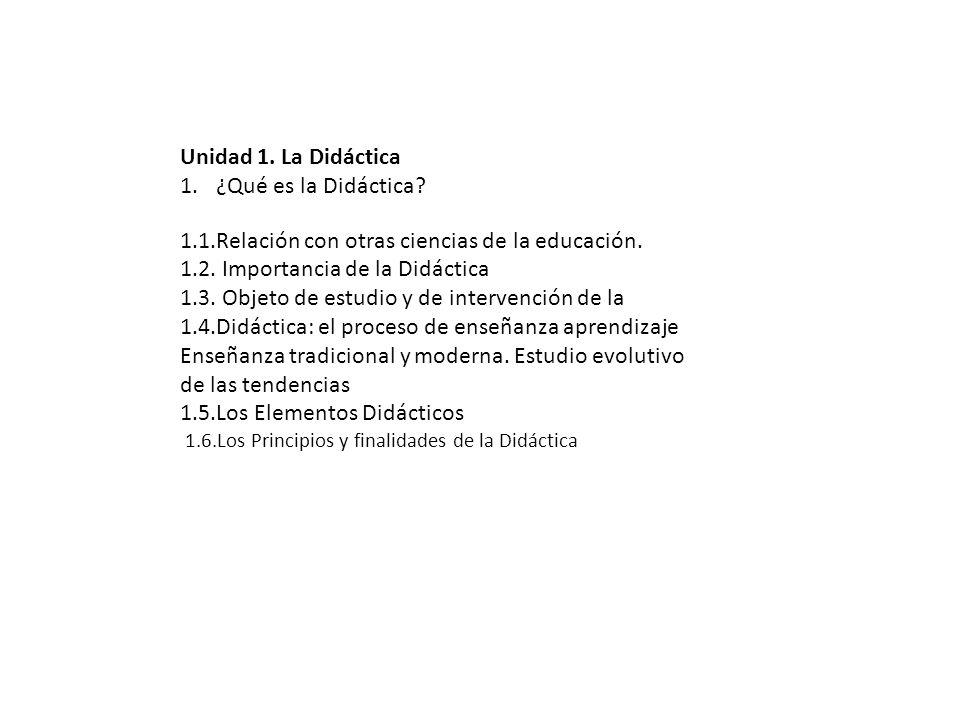 Unidad 1. La Didáctica 1.¿Qué es la Didáctica? 1.1.Relación con otras ciencias de la educación. 1.2. Importancia de la Didáctica 1.3. Objeto de estudi