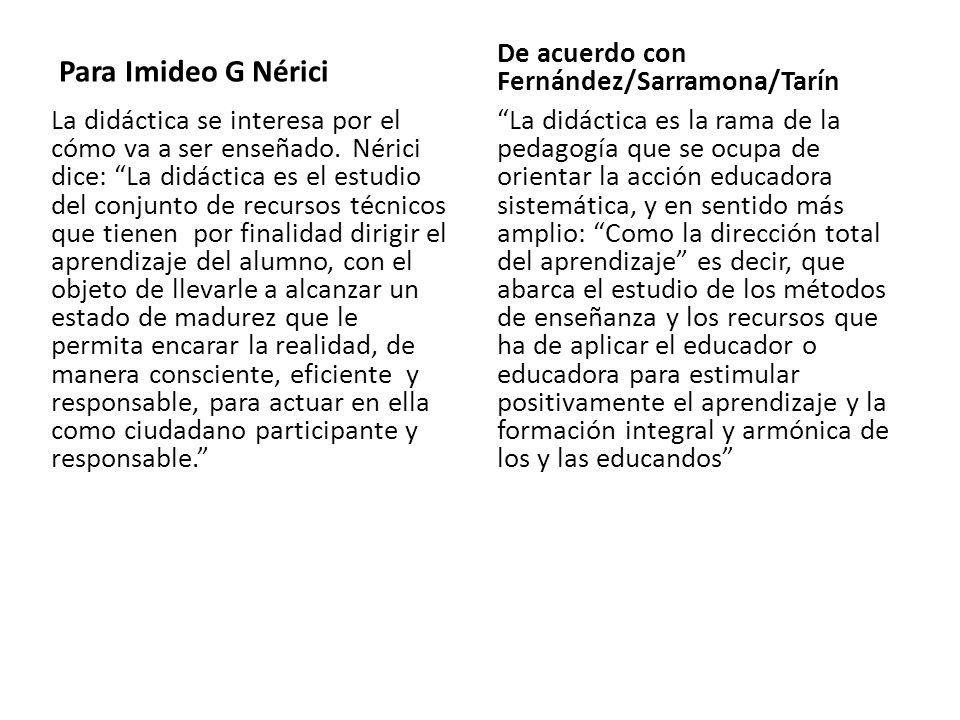 Para Imideo G Nérici La didáctica se interesa por el cómo va a ser enseñado. Nérici dice: La didáctica es el estudio del conjunto de recursos técnicos
