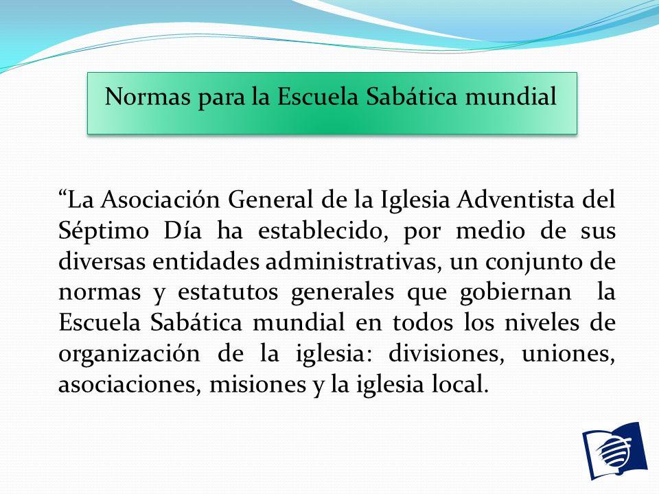 Normas para la Escuela Sabática mundial La Asociación General de la Iglesia Adventista del Séptimo Día ha establecido, por medio de sus diversas entid