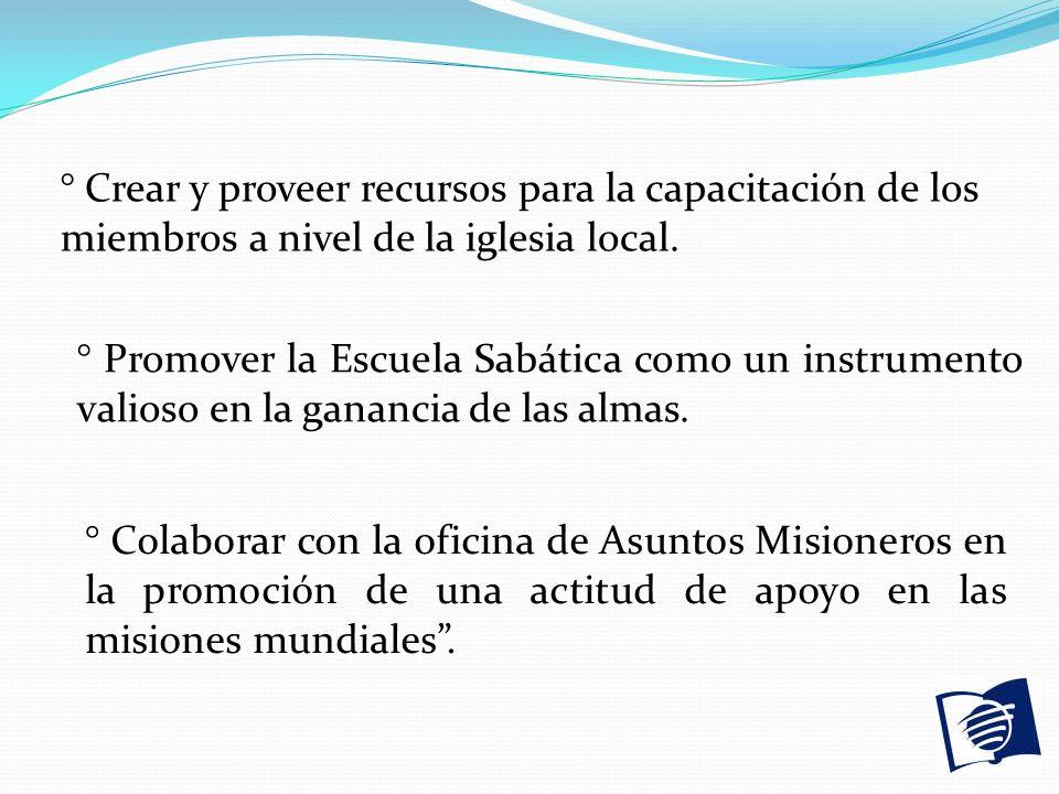 ° Crear y proveer recursos para la capacitación de los miembros a nivel de la iglesia local. ° Promover la Escuela Sabática como un instrumento valios