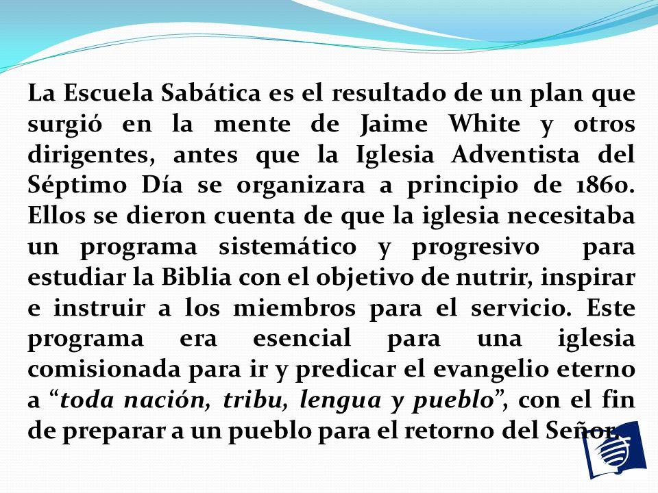 La Escuela Sabática es el resultado de un plan que surgió en la mente de Jaime White y otros dirigentes, antes que la Iglesia Adventista del Séptimo D
