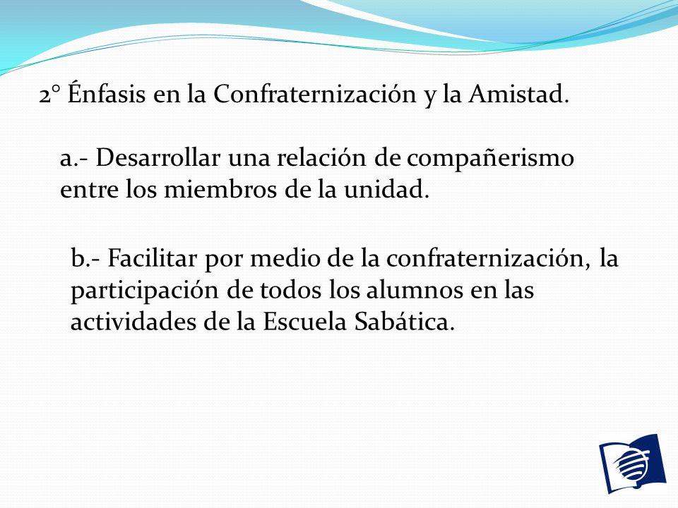 2° Énfasis en la Confraternización y la Amistad. a.- Desarrollar una relación de compañerismo entre los miembros de la unidad. b.- Facilitar por medio