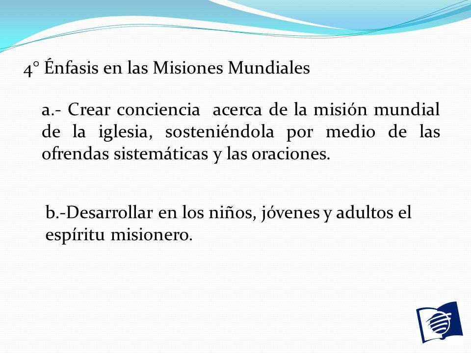 4° Énfasis en las Misiones Mundiales a.- Crear conciencia acerca de la misión mundial de la iglesia, sosteniéndola por medio de las ofrendas sistemáti