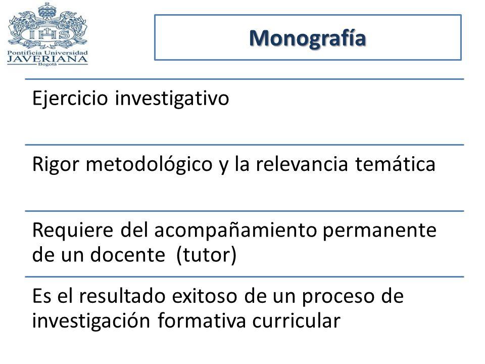 Monografía Ejercicio investigativo Rigor metodológico y la relevancia temática Requiere del acompañamiento permanente de un docente (tutor) Es el resu