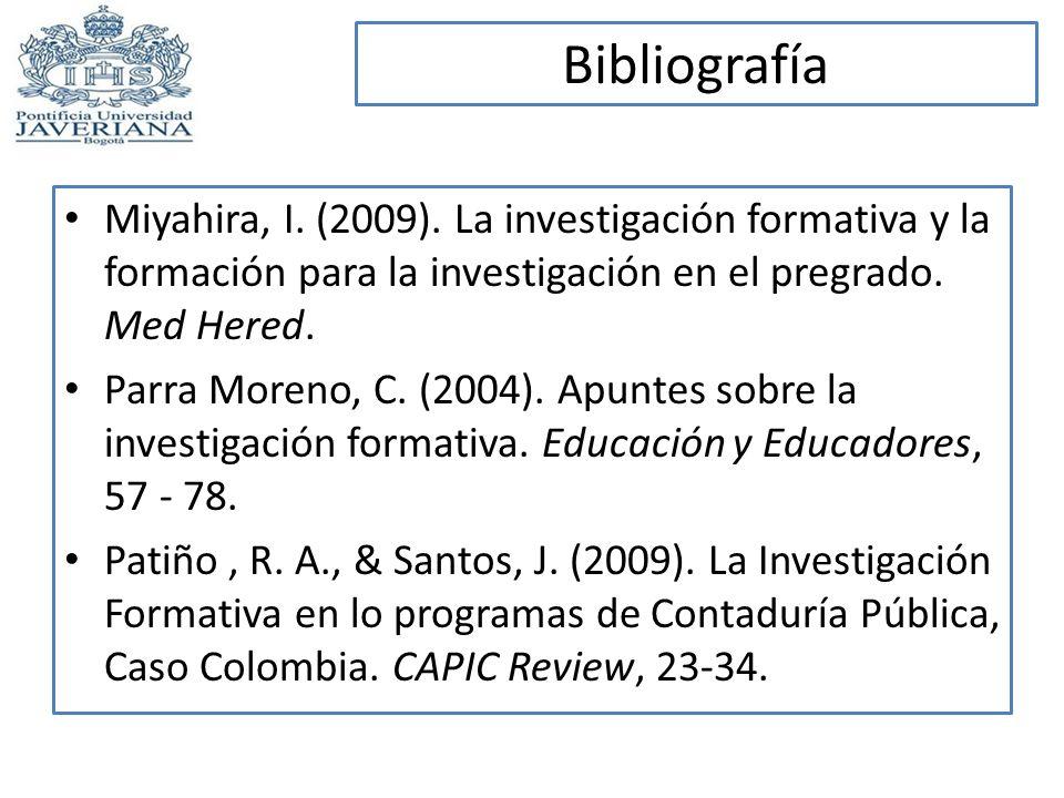 Bibliografía Miyahira, I. (2009). La investigación formativa y la formación para la investigación en el pregrado. Med Hered. Parra Moreno, C. (2004).