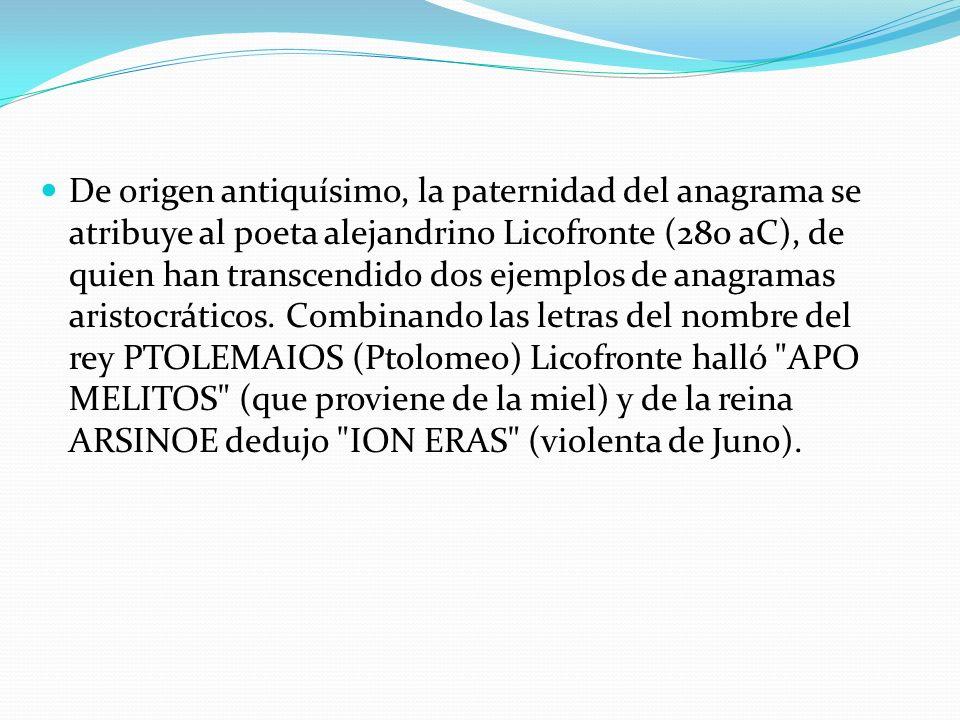 De origen antiquísimo, la paternidad del anagrama se atribuye al poeta alejandrino Licofronte (280 aC), de quien han transcendido dos ejemplos de anag