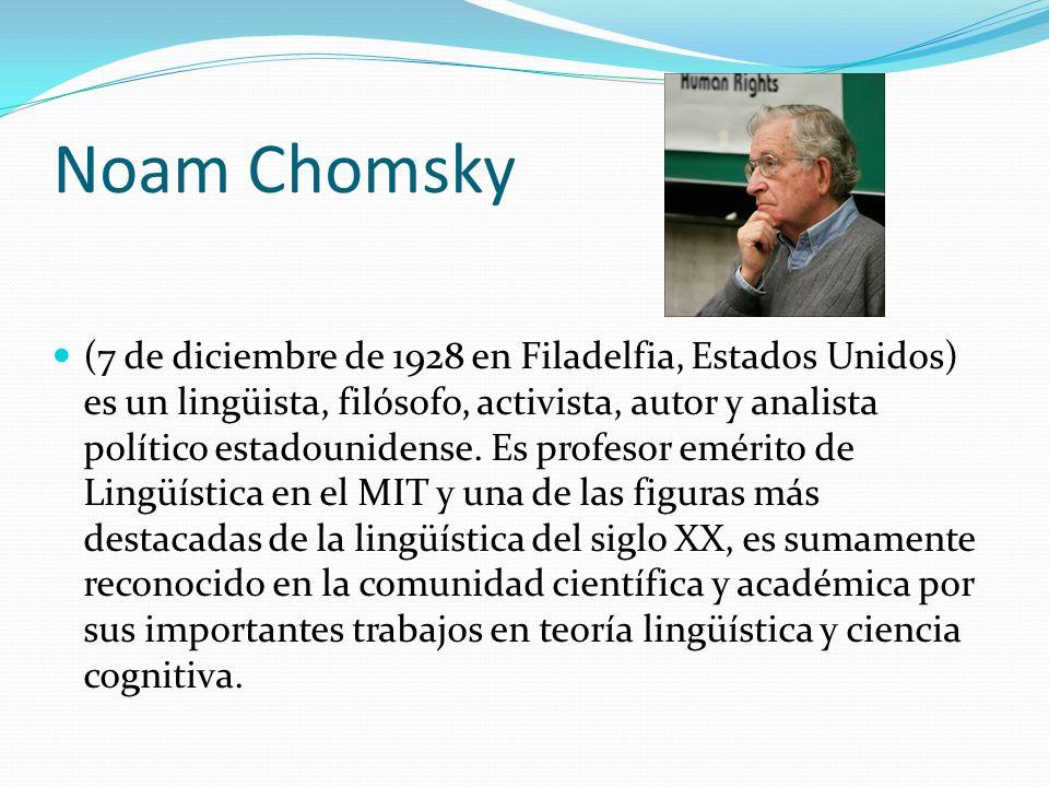 Noam Chomsky (7 de diciembre de 1928 en Filadelfia, Estados Unidos) es un lingüista, filósofo, activista, autor y analista político estadounidense. Es
