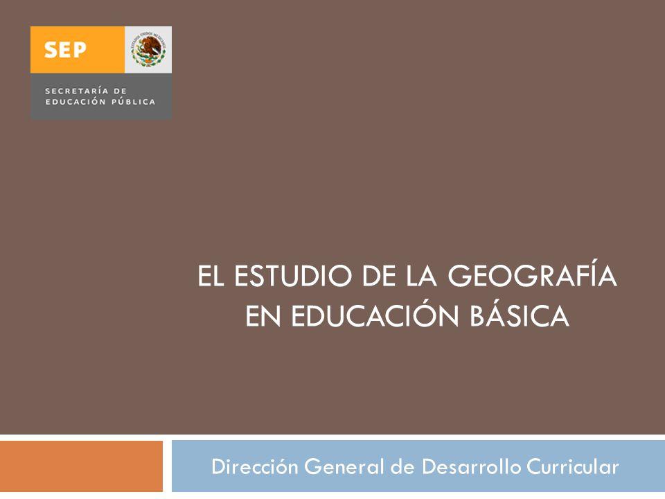 EL ESTUDIO DE LA GEOGRAFÍA EN EDUCACIÓN BÁSICA Dirección General de Desarrollo Curricular