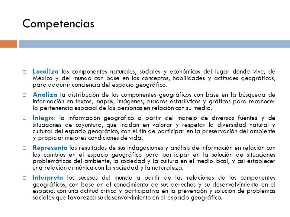 Competencias Localiza los componentes naturales, sociales y económicos del lugar donde vive, de México y del mundo con base en los conceptos, habilidades y actitudes geográficas, para adquirir conciencia del espacio geográfico.