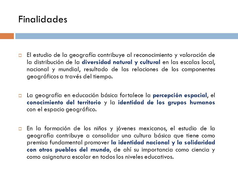 Finalidades El estudio de la geografía contribuye al reconocimiento y valoración de la distribución de la diversidad natural y cultural en las escalas local, nacional y mundial, resultado de las relaciones de los componentes geográficos a través del tiempo.