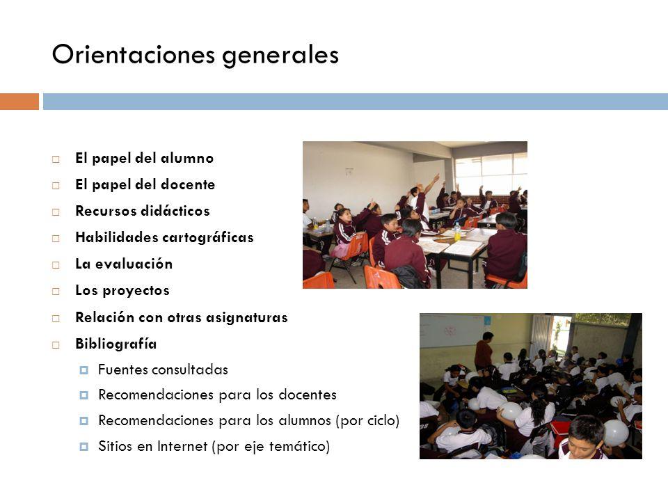 Orientaciones generales El papel del alumno El papel del docente Recursos didácticos Habilidades cartográficas La evaluación Los proyectos Relación co