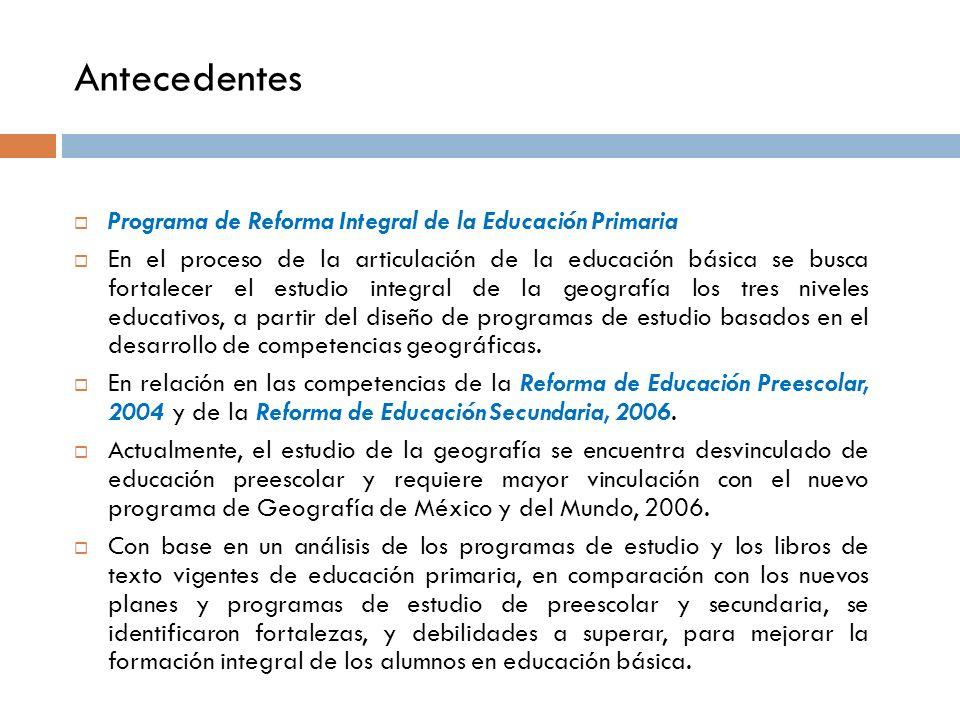 Antecedentes Programa de Reforma Integral de la Educación Primaria En el proceso de la articulación de la educación básica se busca fortalecer el estudio integral de la geografía los tres niveles educativos, a partir del diseño de programas de estudio basados en el desarrollo de competencias geográficas.