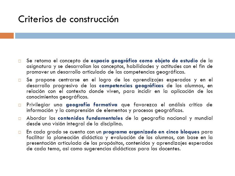 Criterios de construcción Se retoma el concepto de espacio geográfico como objeto de estudio de la asignatura y se desarrollan los conceptos, habilidades y actitudes con el fin de promover un desarrollo articulado de las competencias geográficas.