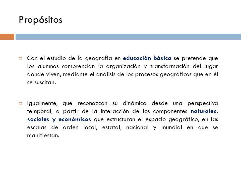 Propósitos Con el estudio de la geografía en educación básica se pretende que los alumnos comprendan la organización y transformación del lugar donde