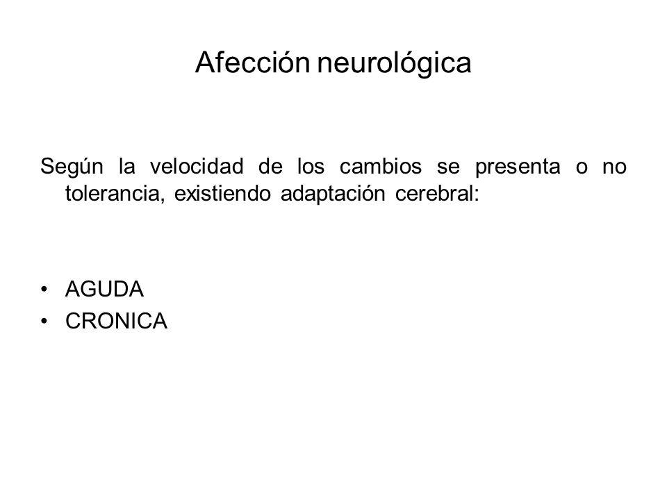 Afección neurológica Según la velocidad de los cambios se presenta o no tolerancia, existiendo adaptación cerebral: AGUDA CRONICA