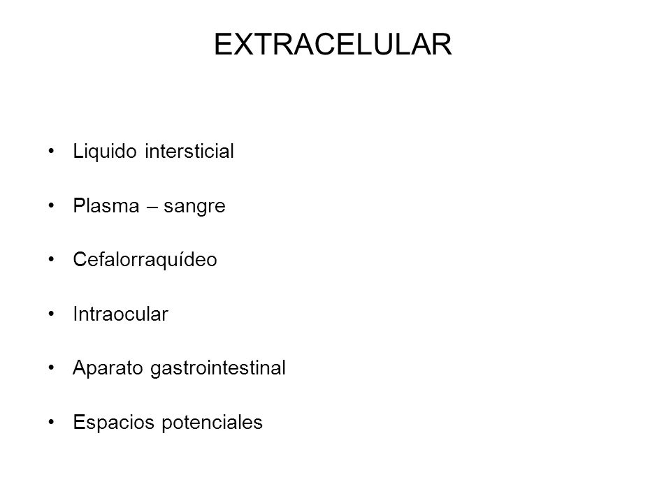 EXTRACELULAR Liquido intersticial Plasma – sangre Cefalorraquídeo Intraocular Aparato gastrointestinal Espacios potenciales