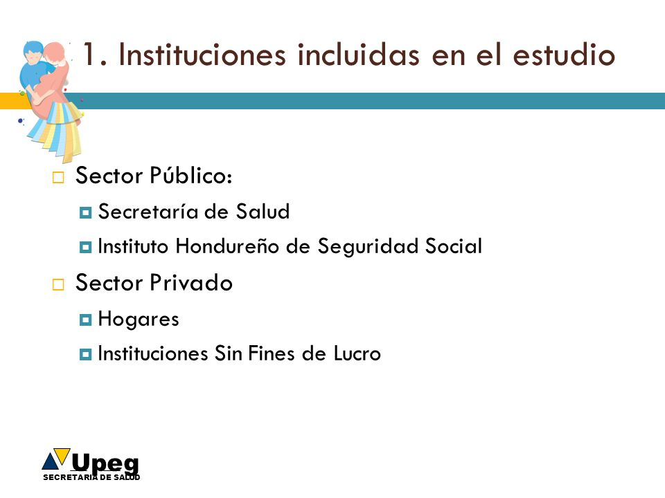 Upeg SECRETARIA DE SALUD 1. Instituciones incluidas en el estudio Sector Público: Secretaría de Salud Instituto Hondureño de Seguridad Social Sector P
