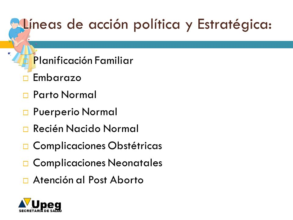 Upeg SECRETARIA DE SALUD Líneas de acción política y Estratégica: Planificación Familiar Embarazo Parto Normal Puerperio Normal Recién Nacido Normal C