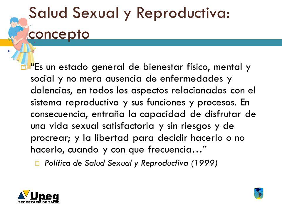Upeg SECRETARIA DE SALUD Salud Sexual y Reproductiva: concepto Es un estado general de bienestar físico, mental y social y no mera ausencia de enferme