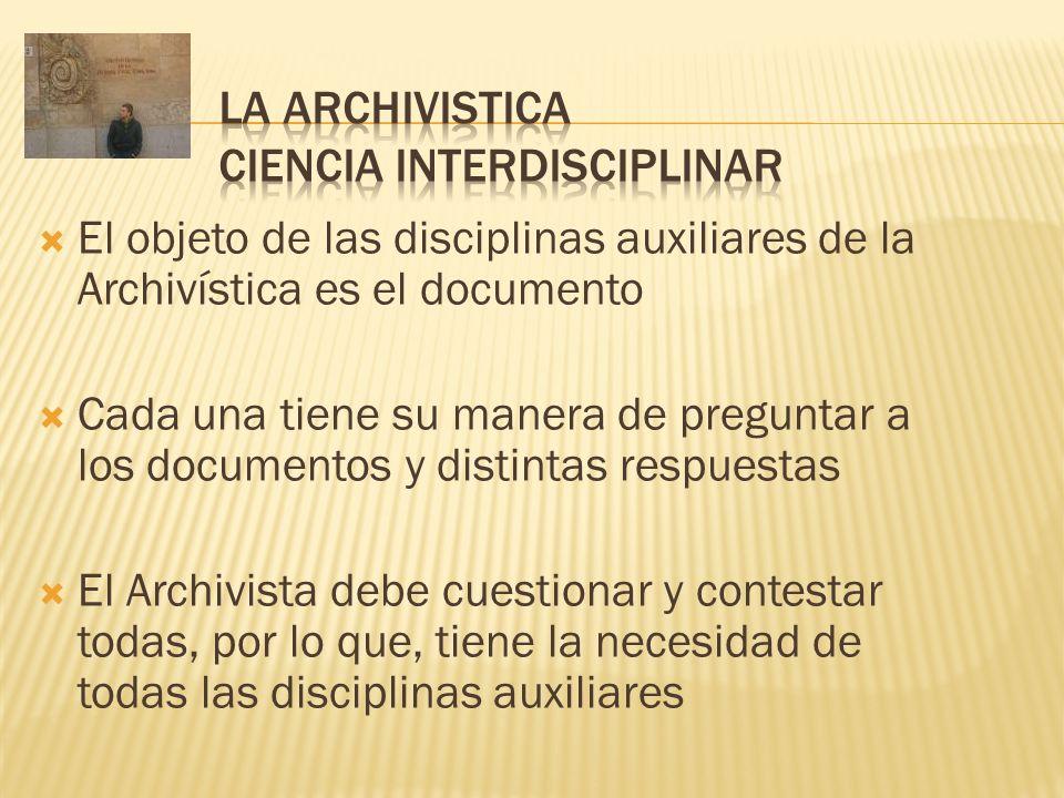 El objeto de las disciplinas auxiliares de la Archivística es el documento Cada una tiene su manera de preguntar a los documentos y distintas respuest