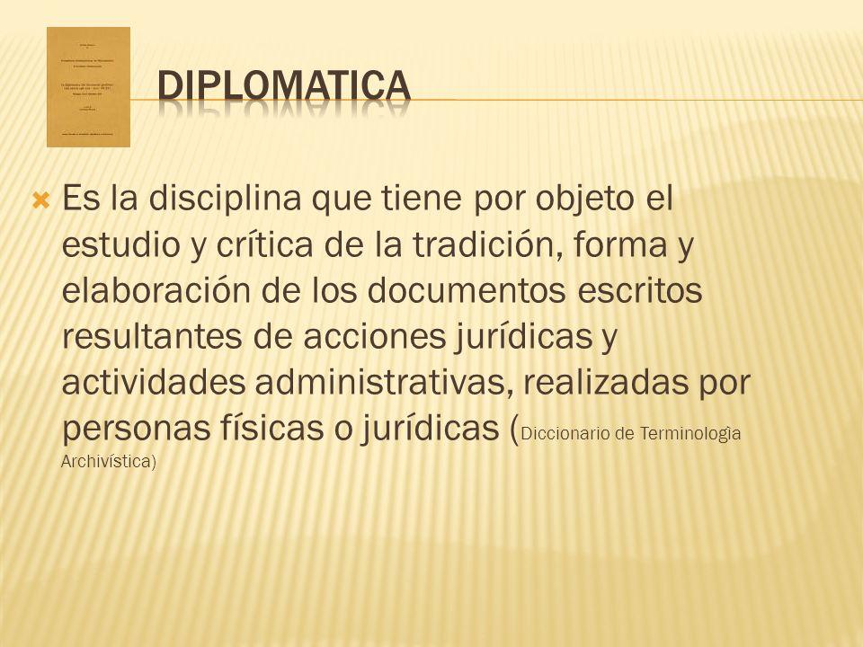 Es la disciplina que tiene por objeto el estudio y crítica de la tradición, forma y elaboración de los documentos escritos resultantes de acciones jur