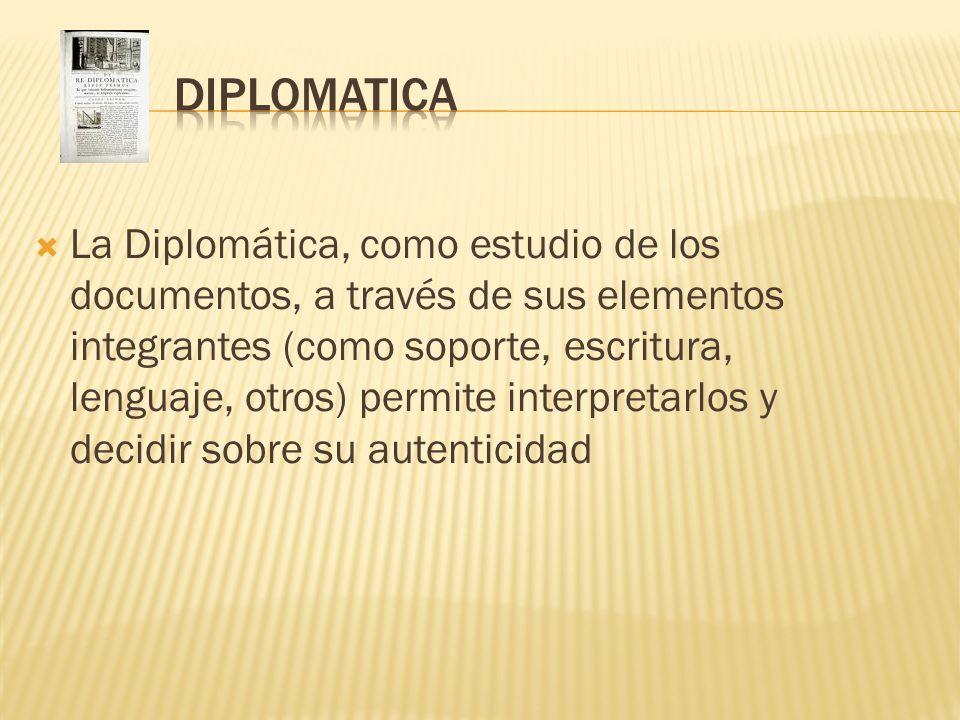 La Diplomática, como estudio de los documentos, a través de sus elementos integrantes (como soporte, escritura, lenguaje, otros) permite interpretarlo