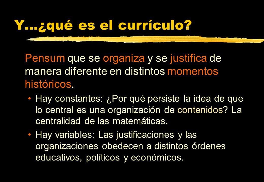 Y…¿qué es el currículo? Pensum que se organiza y se justifica de manera diferente en distintos momentos históricos. Hay constantes: ¿Por qué persiste