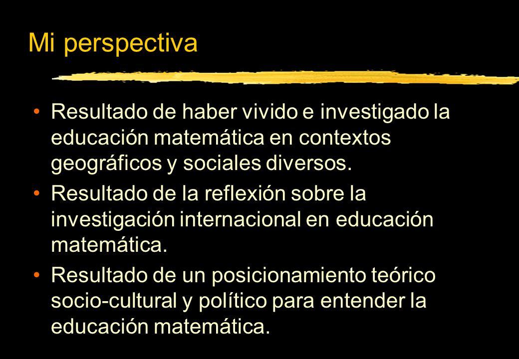 Mi perspectiva Resultado de haber vivido e investigado la educación matemática en contextos geográficos y sociales diversos. Resultado de la reflexión