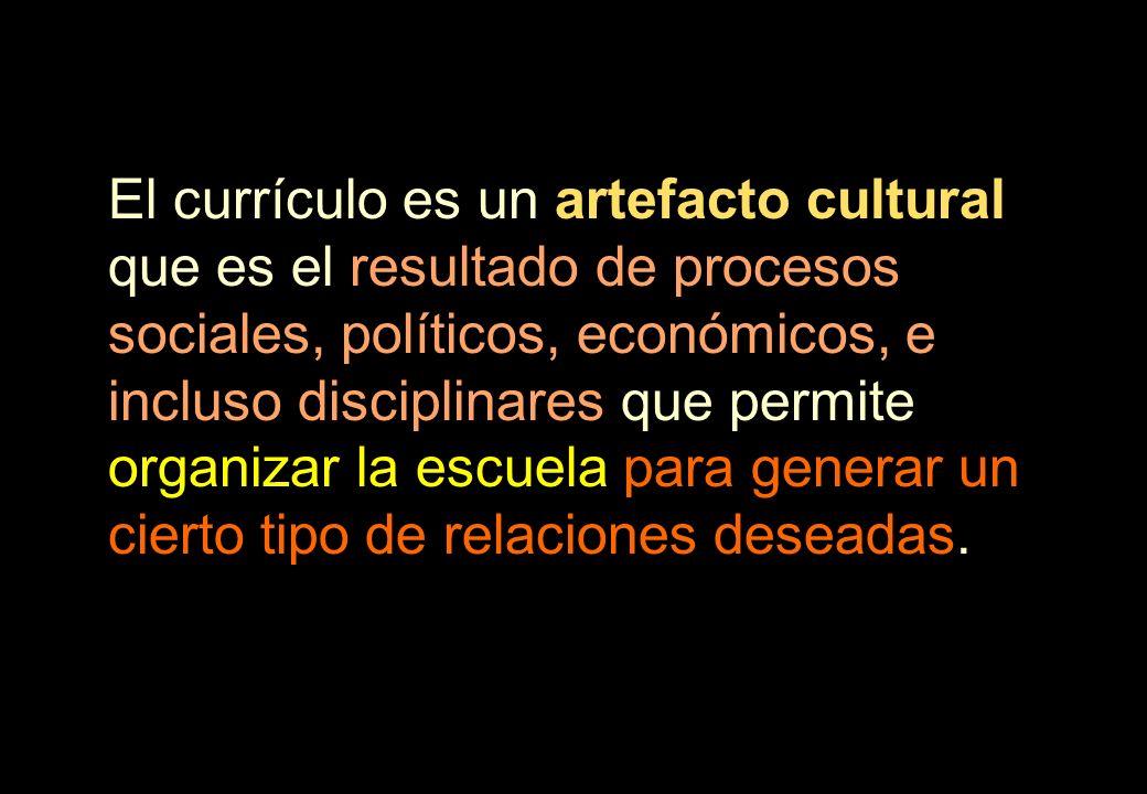 El currículo es un artefacto cultural que es el resultado de procesos sociales, políticos, económicos, e incluso disciplinares que permite organizar l