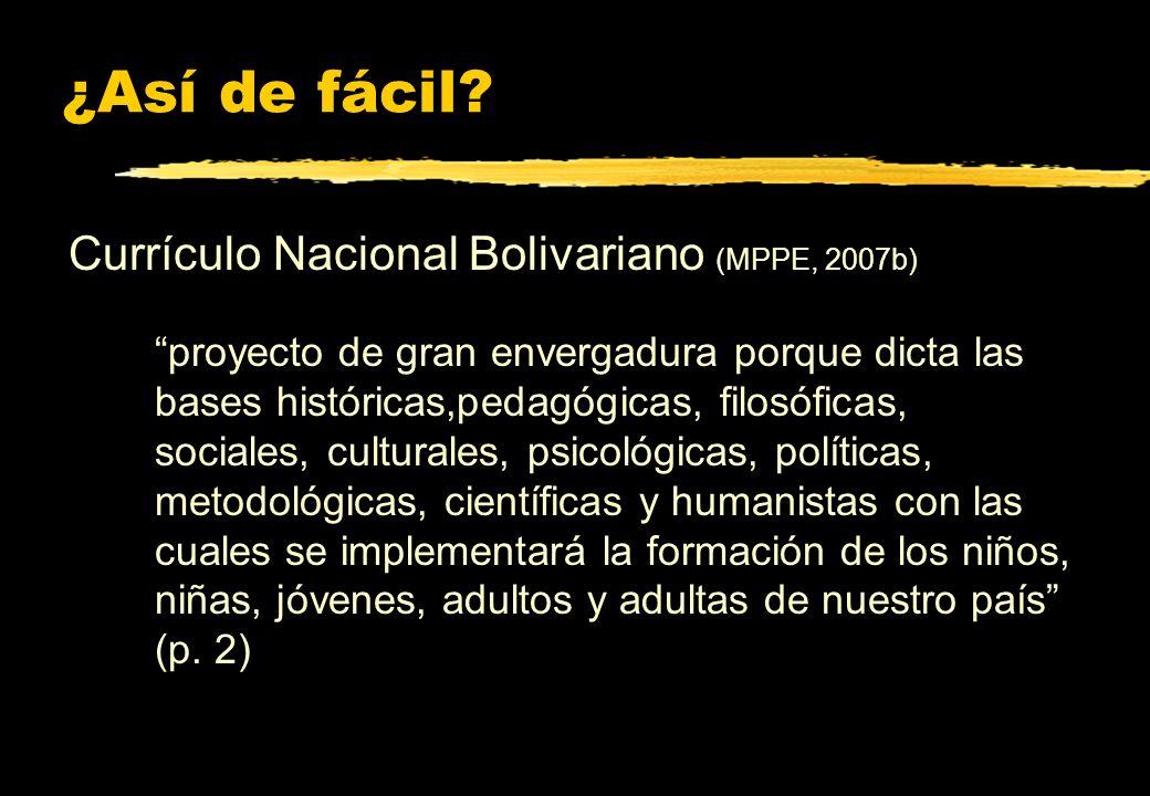 ¿Así de fácil? Currículo Nacional Bolivariano (MPPE, 2007b) proyecto de gran envergadura porque dicta las bases históricas,pedagógicas, filosóficas, s