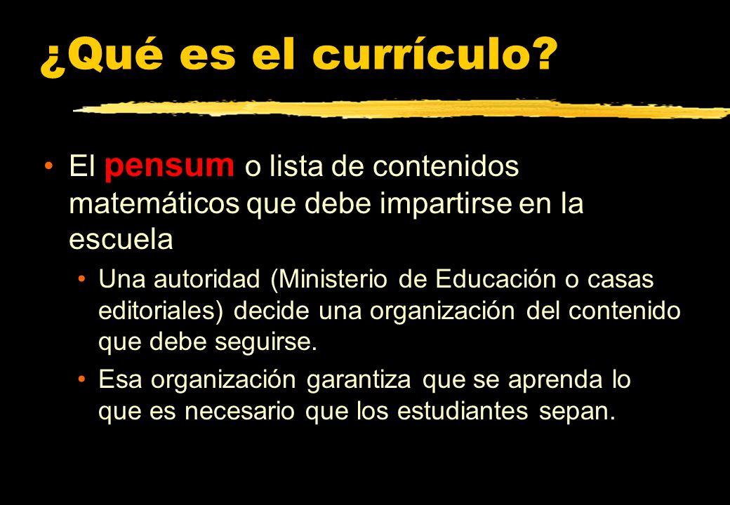 ¿Qué es el currículo? El pensum o lista de contenidos matemáticos que debe impartirse en la escuela Una autoridad (Ministerio de Educación o casas edi