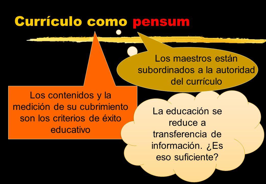 Currículo como pensum Los contenidos y la medición de su cubrimiento son los criterios de éxito educativo La educación se reduce a transferencia de in