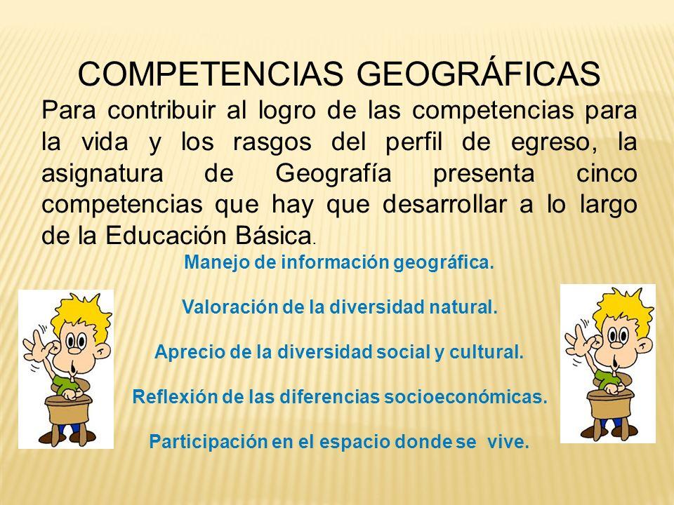 COMPETENCIAS GEOGRÁFICAS Para contribuir al logro de las competencias para la vida y los rasgos del perfil de egreso, la asignatura de Geografía prese