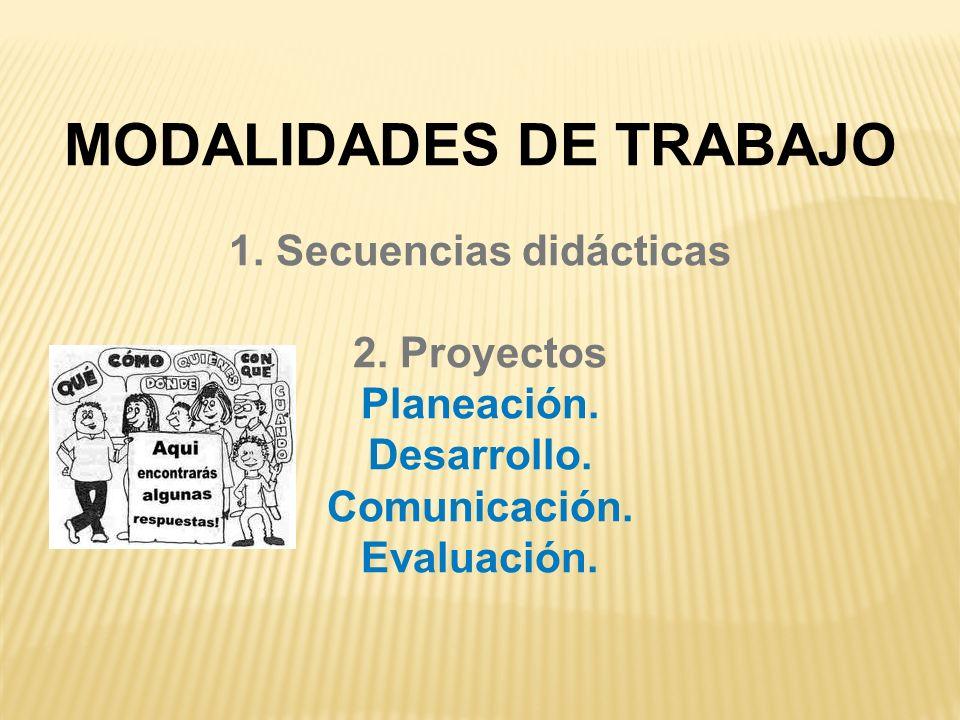 MODALIDADES DE TRABAJO 1. Secuencias didácticas 2. Proyectos Planeación. Desarrollo. Comunicación. Evaluación.