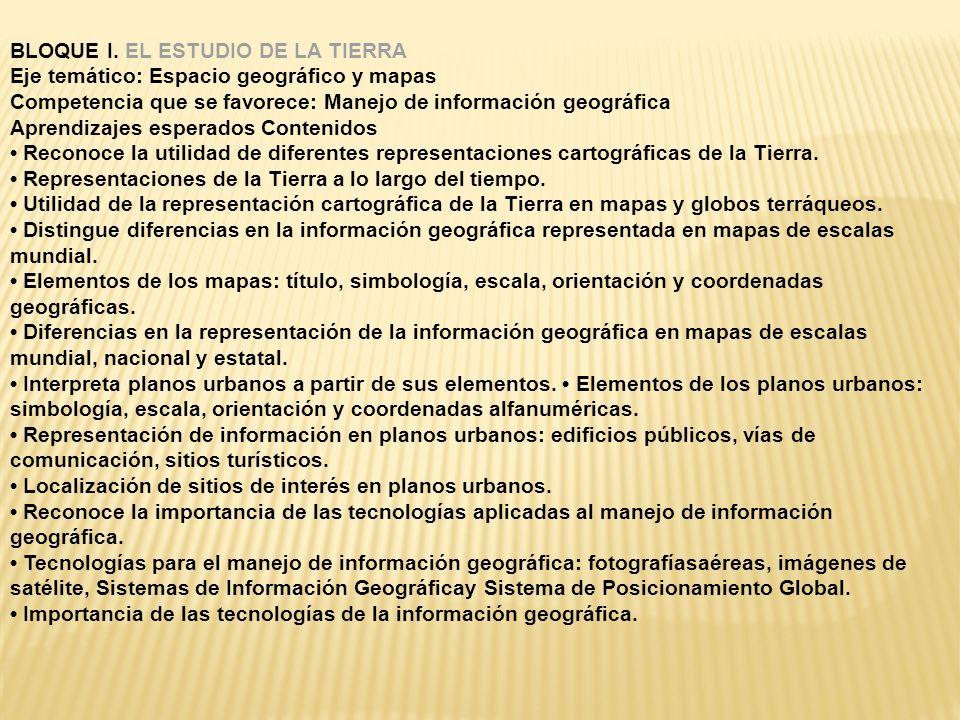 BLOQUE I. EL ESTUDIO DE LA TIERRA Eje temático: Espacio geográfico y mapas Competencia que se favorece: Manejo de información geográfica Aprendizajes