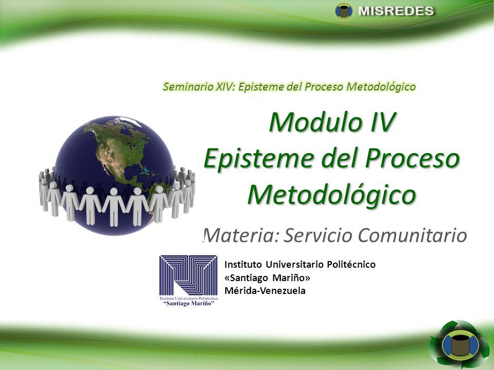 Modulo IV Episteme del Proceso Metodológico Materia: Servicio Comunitario Instituto Universitario Politécnico «Santiago Mariño» Mérida-Venezuela