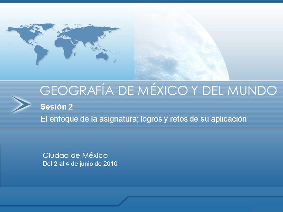 Sesión 2 El enfoque de la asignatura; logros y retos de su aplicación GEOGRAFÍA DE MÉXICO Y DEL MUNDO Ciudad de México Del 2 al 4 de junio de 2010