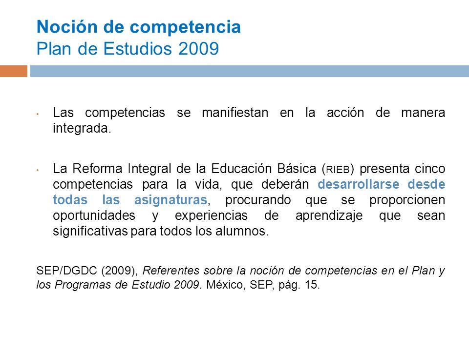 Noción de competencia Plan de Estudios 2009 Las competencias se manifiestan en la acción de manera integrada.