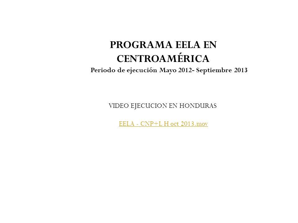 PROGRAMA EELA EN CENTROAMÉRICA Periodo de ejecución Mayo 2012- Septiembre 2013 VIDEO EJECUCION EN HONDURAS EELA - CNP+L H oct 2013.mov