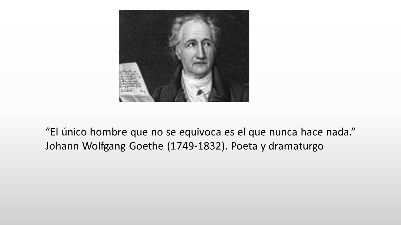 El único hombre que no se equivoca es el que nunca hace nada. Johann Wolfgang Goethe (1749-1832). Poeta y dramaturgo