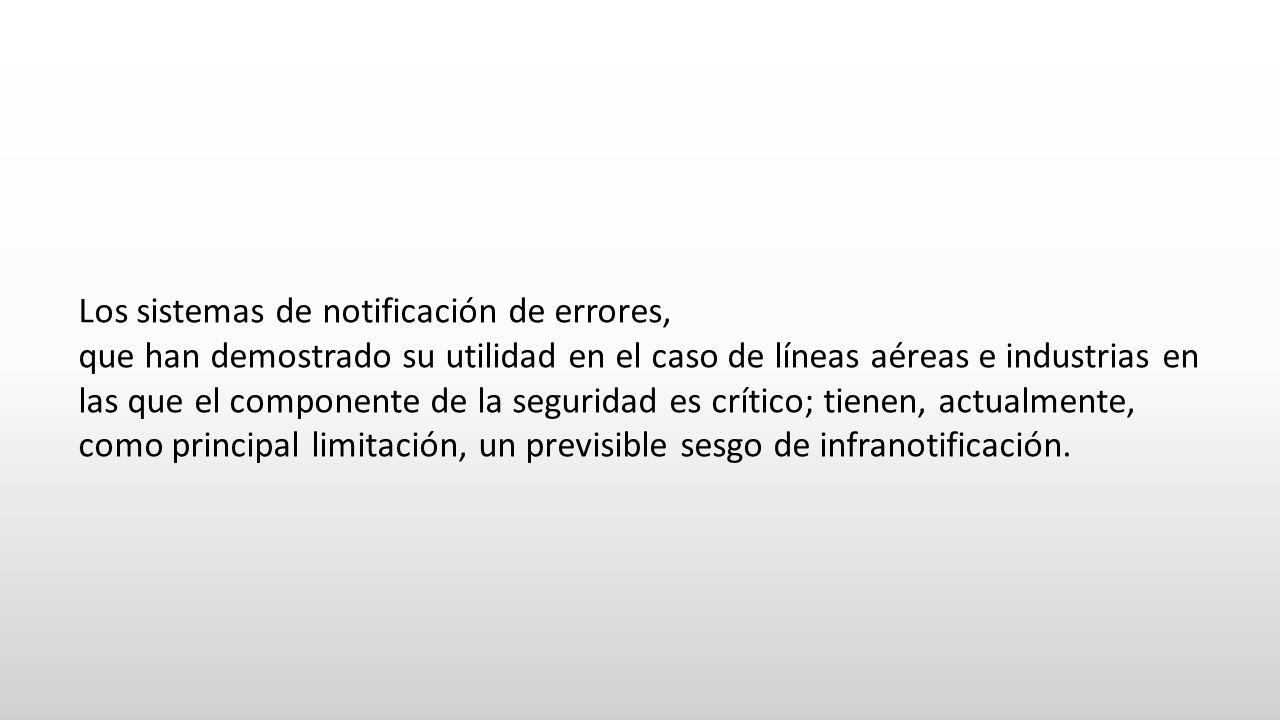 Los sistemas de notificación de errores, que han demostrado su utilidad en el caso de líneas aéreas e industrias en las que el componente de la seguridad es crítico; tienen, actualmente, como principal limitación, un previsible sesgo de infranotificación.