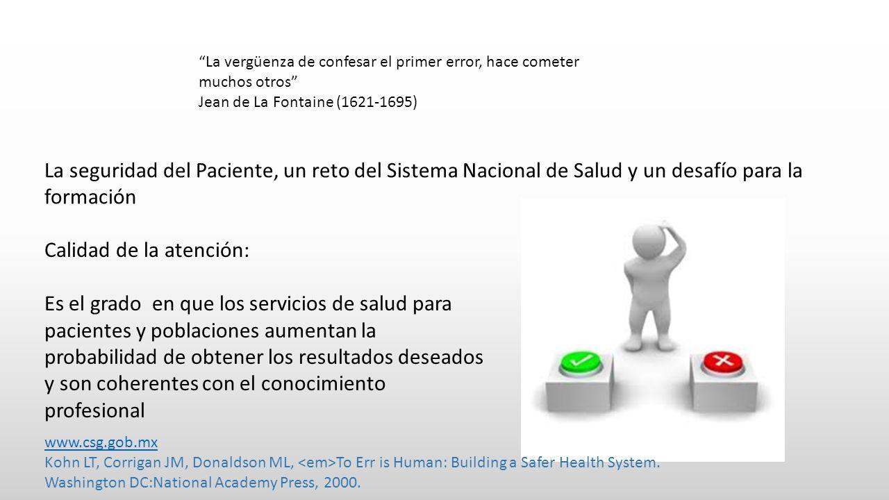 La vergüenza de confesar el primer error, hace cometer muchos otros Jean de La Fontaine (1621-1695) La seguridad del Paciente, un reto del Sistema Nacional de Salud y un desafío para la formación Calidad de la atención: Es el grado en que los servicios de salud para pacientes y poblaciones aumentan la probabilidad de obtener los resultados deseados y son coherentes con el conocimiento profesional www.csg.gob.mx Kohn LT, Corrigan JM, Donaldson ML, To Err is Human: Building a Safer Health System.