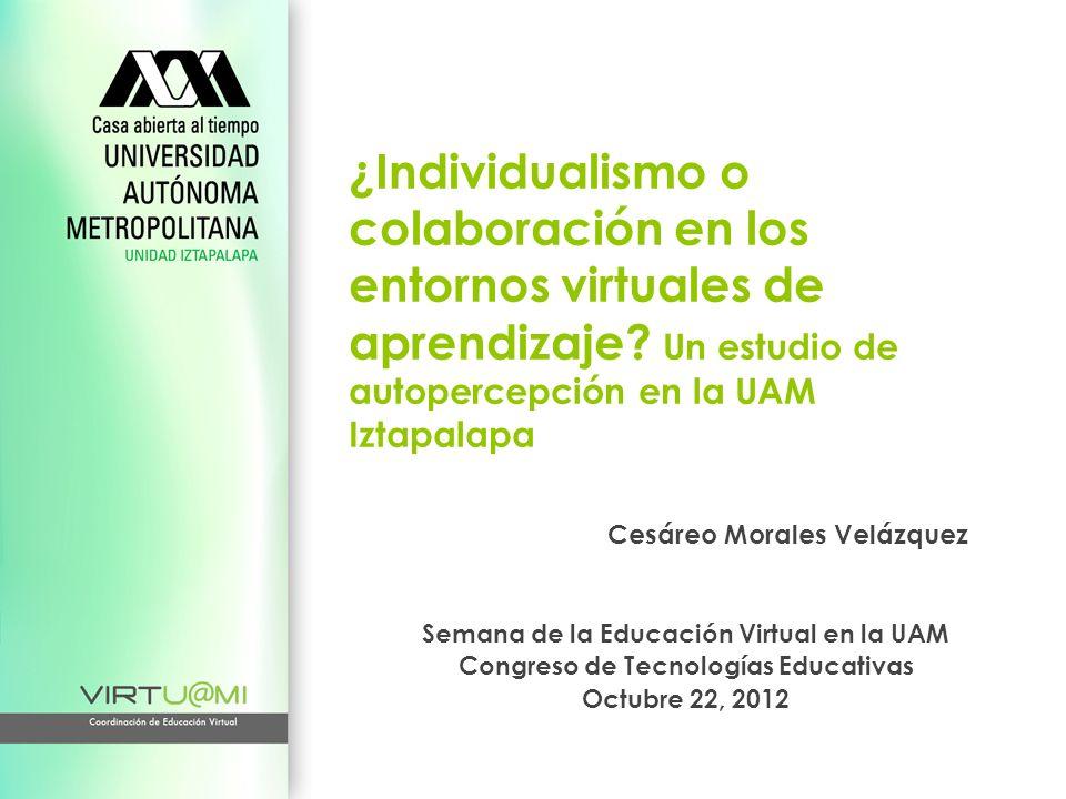 ¿Individualismo o colaboración en los entornos virtuales de aprendizaje? Un estudio de autopercepción en la UAM Iztapalapa Cesáreo Morales Velázquez S