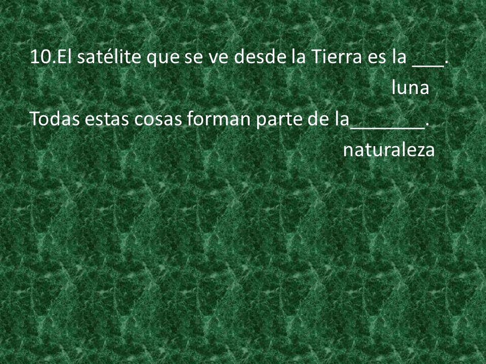 10.El satélite que se ve desde la Tierra es la ___. luna Todas estas cosas forman parte de la_______. naturaleza
