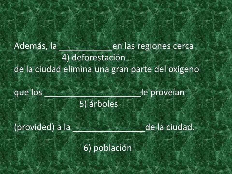 Además, la ___________en las regiones cerca 4) deforestación de la ciudad elimina una gran parte del oxígeno que los ____________________le proveían 5