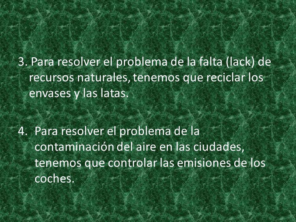 3. Para resolver el problema de la falta (lack) de recursos naturales, tenemos que reciclar los envases y las latas. 4.Para resolver el problema de la