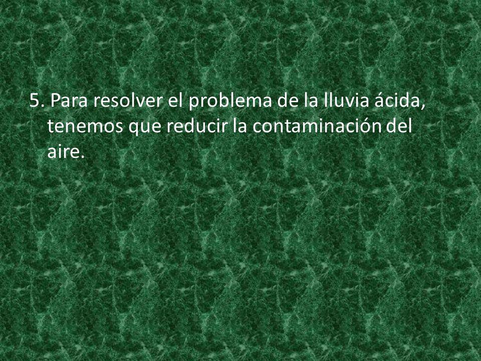 5. Para resolver el problema de la lluvia ácida, tenemos que reducir la contaminación del aire.