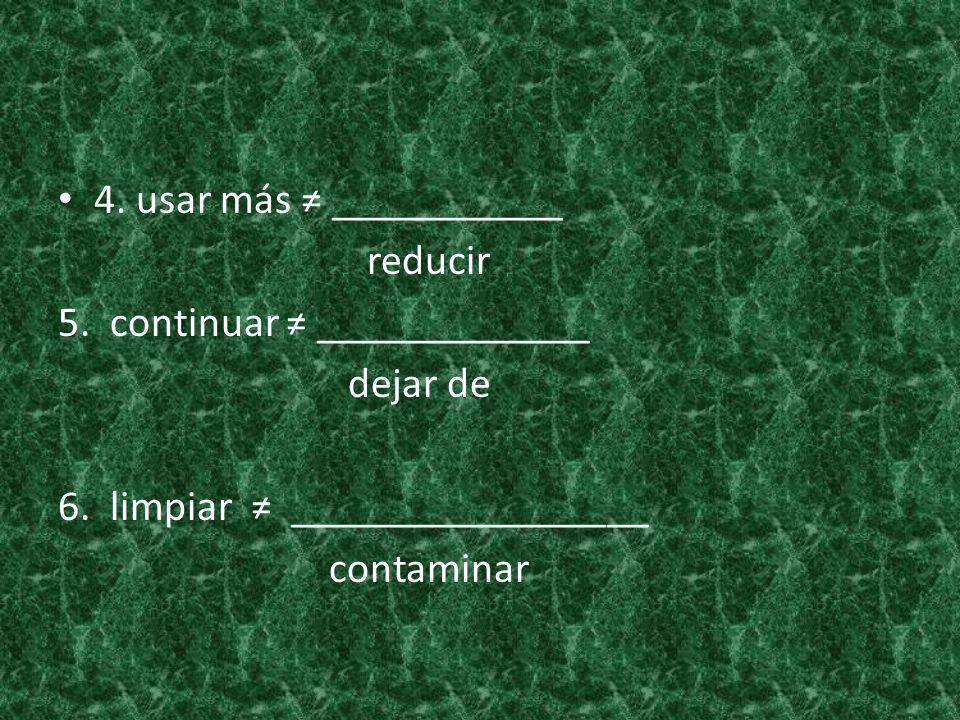 4. usar más ___________ reducir 5. continuar _____________ dejar de 6. limpiar _________________ contaminar