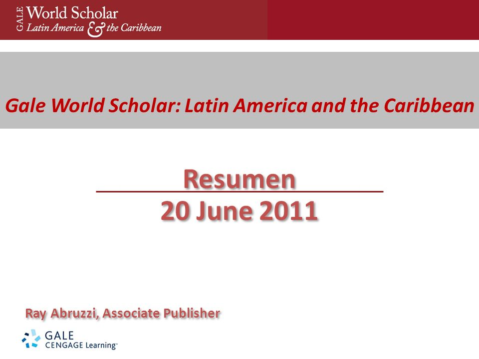 Gale World Scholar: Latin America and the Caribbean Resumen 20 June 2011 Ray Abruzzi, Associate Publisher Resumen 20 June 2011 Ray Abruzzi, Associate Publisher